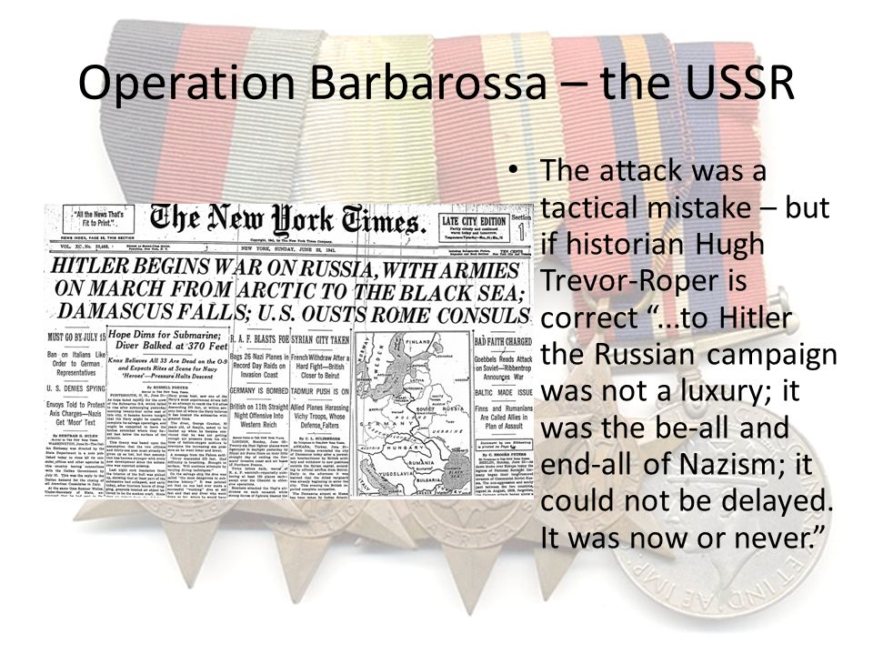 Operation Barbarossa – the USSR The attack was a tactical mistake – but if historian Hugh Trevor-Roper is correct...to Hitler the Russian campaign was