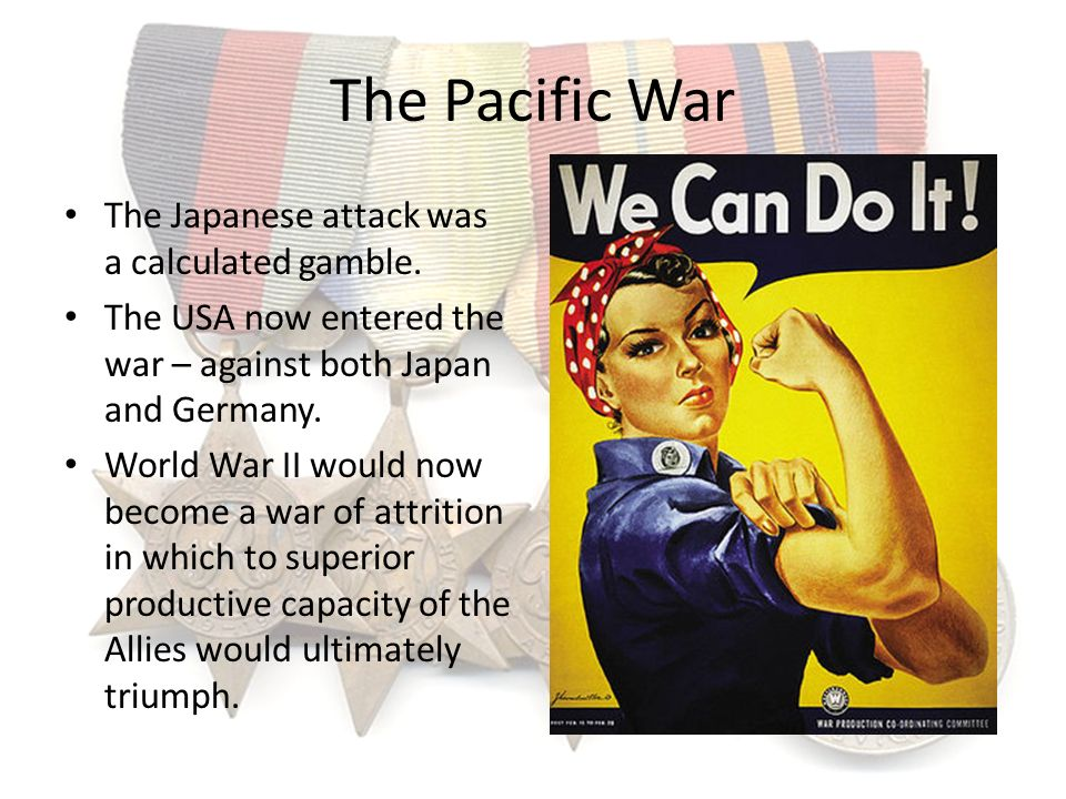 The Pacific War The Japanese attack was a calculated gamble. The USA now entered the war – against both Japan and Germany. World War II would now beco