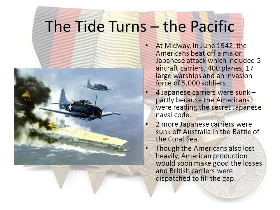 The Tide Turns – the Pacific At Midway, in June 1942, the Americans beat off a major Japanese attack which included 5 aircraft carriers, 400 planes, 1