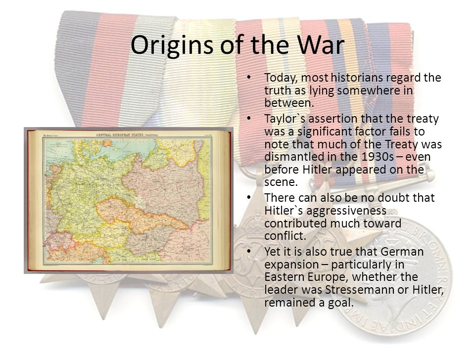 Origins of the War Today, most historians regard the truth as lying somewhere in between. Taylor`s assertion that the treaty was a significant factor