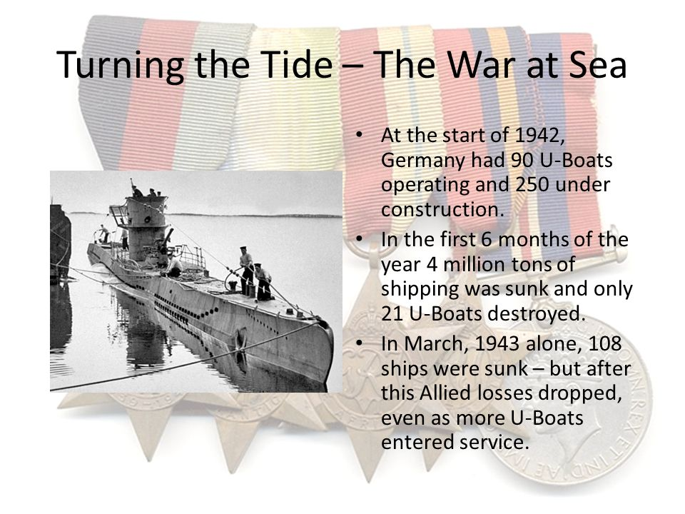 Turning the Tide – The War at Sea At the start of 1942, Germany had 90 U-Boats operating and 250 under construction. In the first 6 months of the year