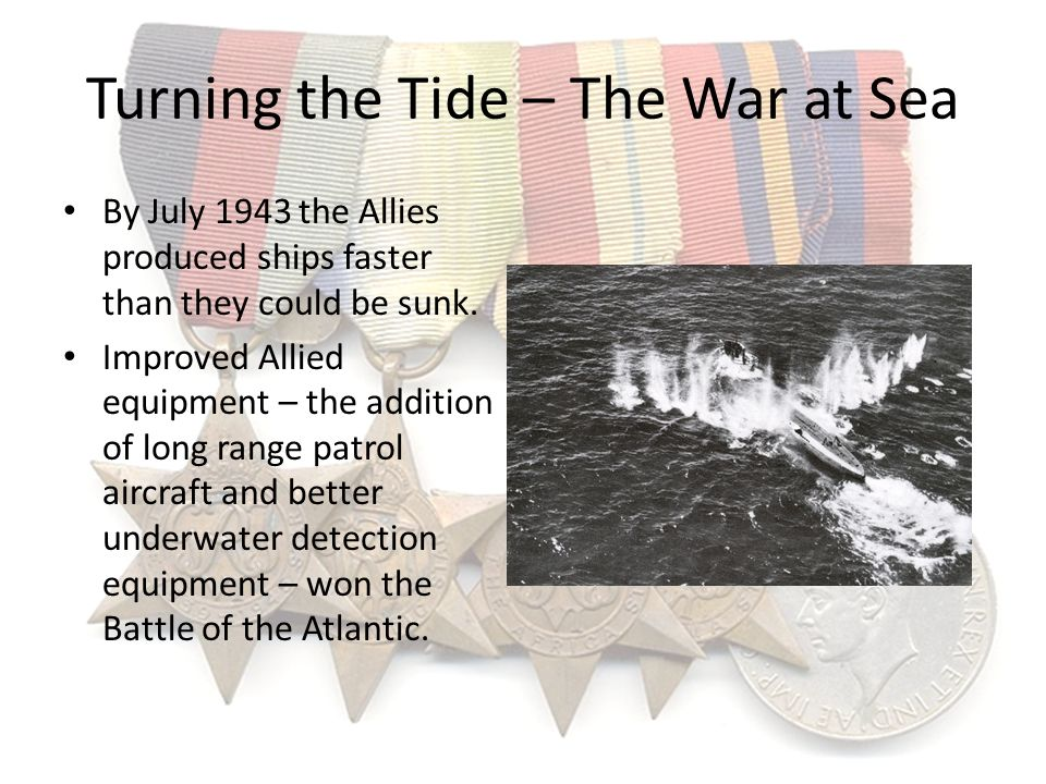 Turning the Tide – The War at Sea By July 1943 the Allies produced ships faster than they could be sunk. Improved Allied equipment – the addition of l