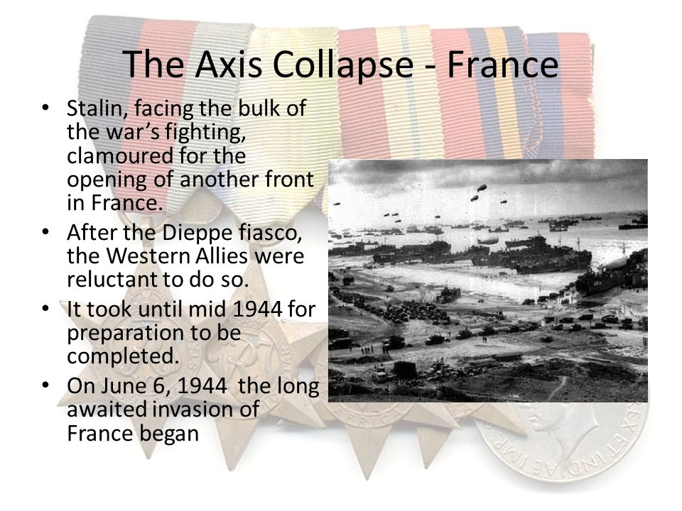The Axis Collapse - France Stalin, facing the bulk of the wars fighting, clamoured for the opening of another front in France. After the Dieppe fiasco