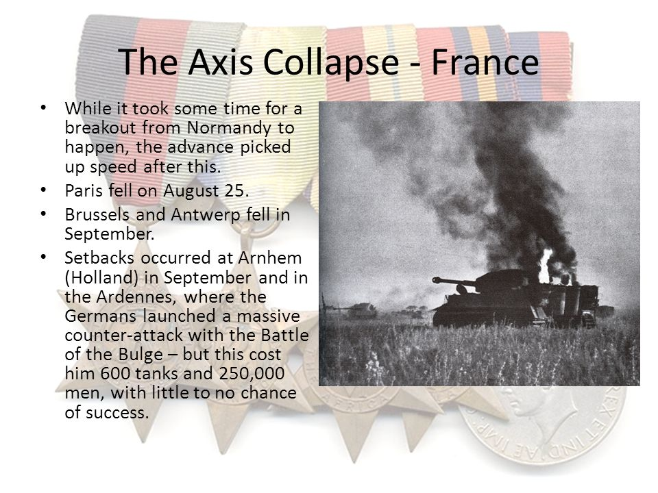 The Axis Collapse - France While it took some time for a breakout from Normandy to happen, the advance picked up speed after this. Paris fell on Augus