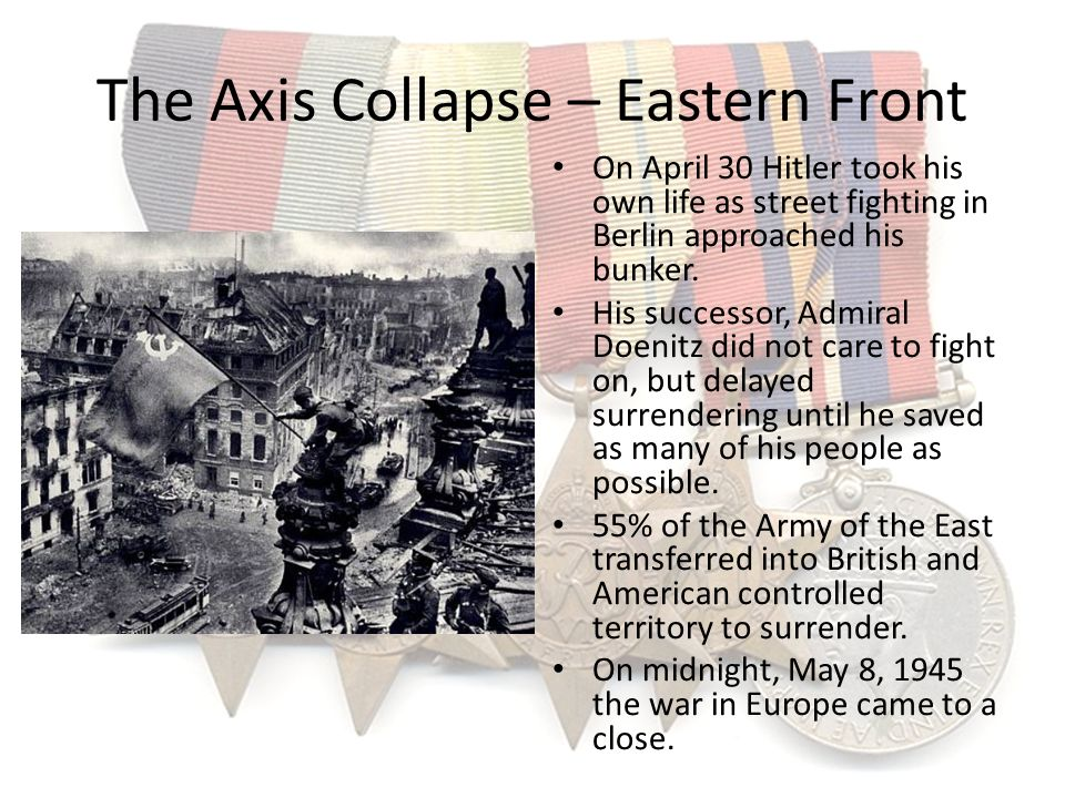 The Axis Collapse – Eastern Front On April 30 Hitler took his own life as street fighting in Berlin approached his bunker. His successor, Admiral Doen