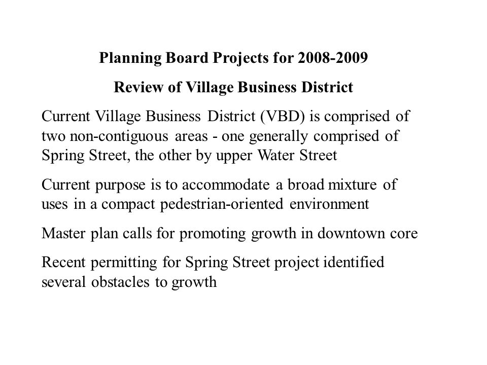 Planning Board Projects for 2008-2009 Review of Village Business District Current Village Business District (VBD) is comprised of two non-contiguous areas - one generally comprised of Spring Street, the other by upper Water Street Current purpose is to accommodate a broad mixture of uses in a compact pedestrian-oriented environment Master plan calls for promoting growth in downtown core Recent permitting for Spring Street project identified several obstacles to growth