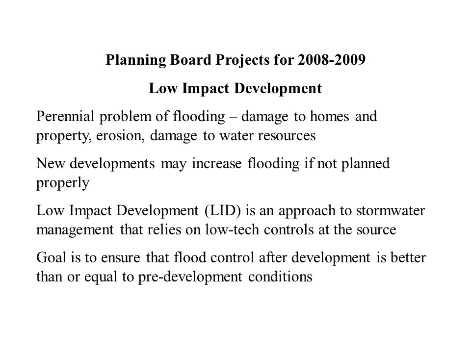 Planning Board Projects for 2008-2009 Low Impact Development Perennial problem of flooding – damage to homes and property, erosion, damage to water resources New developments may increase flooding if not planned properly Low Impact Development (LID) is an approach to stormwater management that relies on low-tech controls at the source Goal is to ensure that flood control after development is better than or equal to pre-development conditions