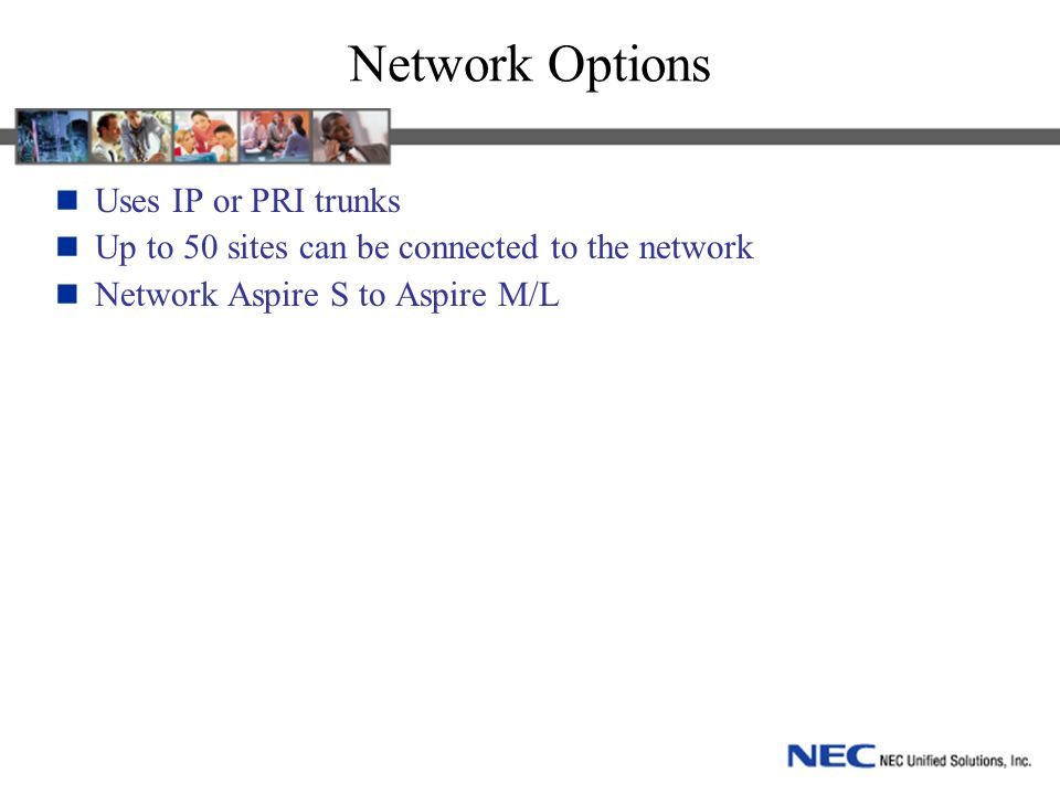 Network Options Uses IP or PRI trunks Up to 50 sites can be connected to the network Network Aspire S to Aspire M/L