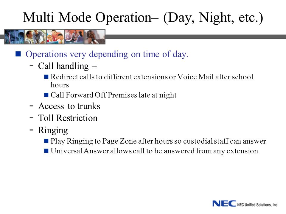 Multi Mode Operation– (Day, Night, etc.) Operations very depending on time of day. - Call handling – Redirect calls to different extensions or Voice M