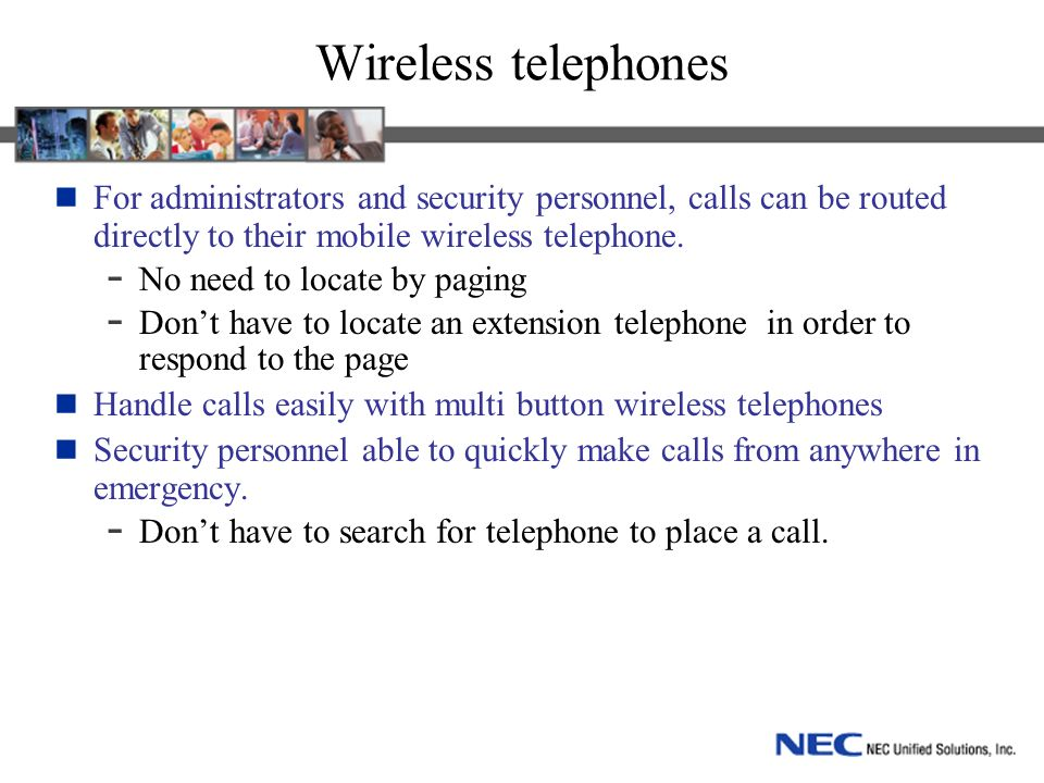 Wireless telephones For administrators and security personnel, calls can be routed directly to their mobile wireless telephone. - No need to locate by