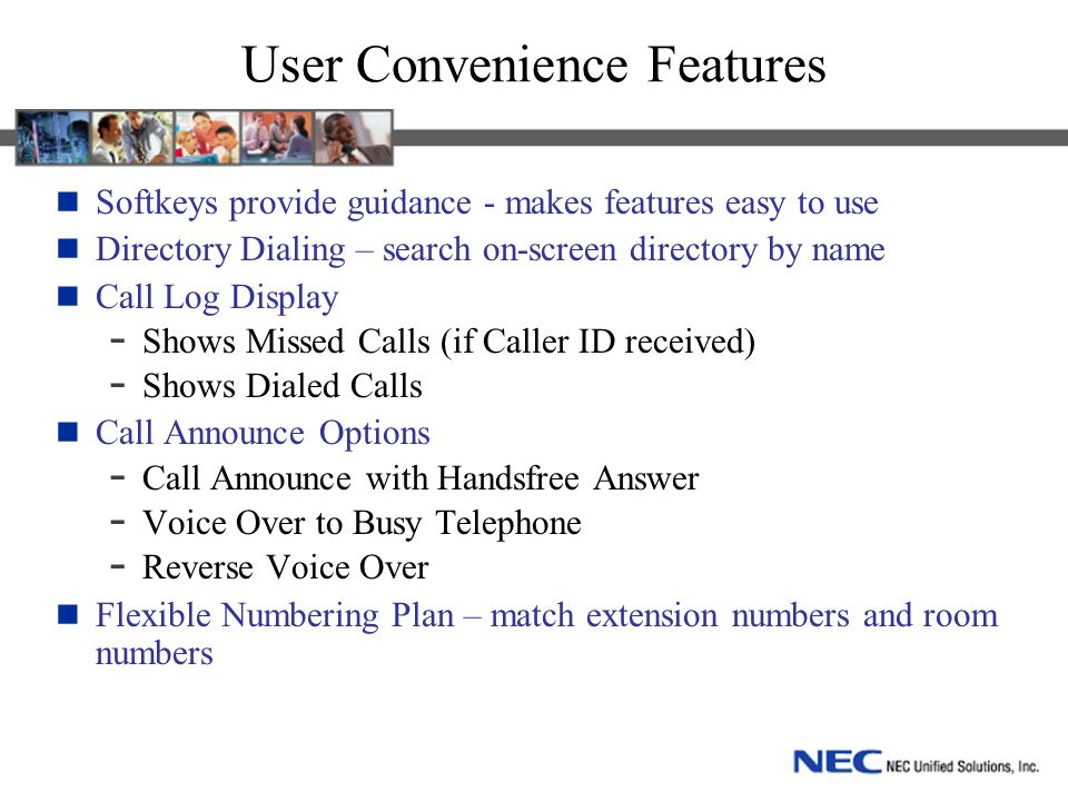 User Convenience Features Softkeys provide guidance - makes features easy to use Directory Dialing – search on-screen directory by name Call Log Displ