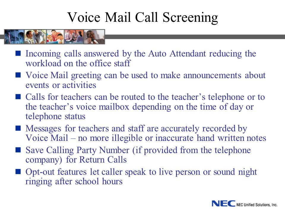 Voice Mail Call Screening Incoming calls answered by the Auto Attendant reducing the workload on the office staff Voice Mail greeting can be used to make announcements about events or activities Calls for teachers can be routed to the teachers telephone or to the teachers voice mailbox depending on the time of day or telephone status Messages for teachers and staff are accurately recorded by Voice Mail – no more illegible or inaccurate hand written notes Save Calling Party Number (if provided from the telephone company) for Return Calls Opt-out features let caller speak to live person or sound night ringing after school hours