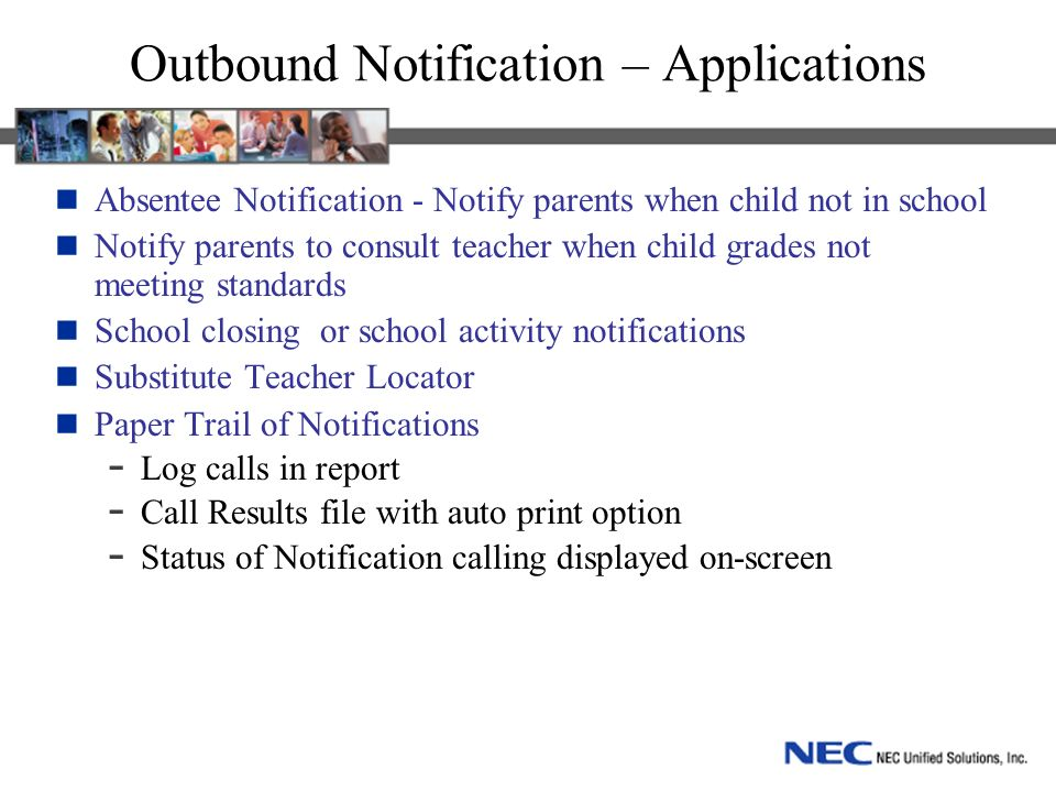 Outbound Notification – Applications Absentee Notification - Notify parents when child not in school Notify parents to consult teacher when child grades not meeting standards School closing or school activity notifications Substitute Teacher Locator Paper Trail of Notifications - Log calls in report - Call Results file with auto print option - Status of Notification calling displayed on-screen