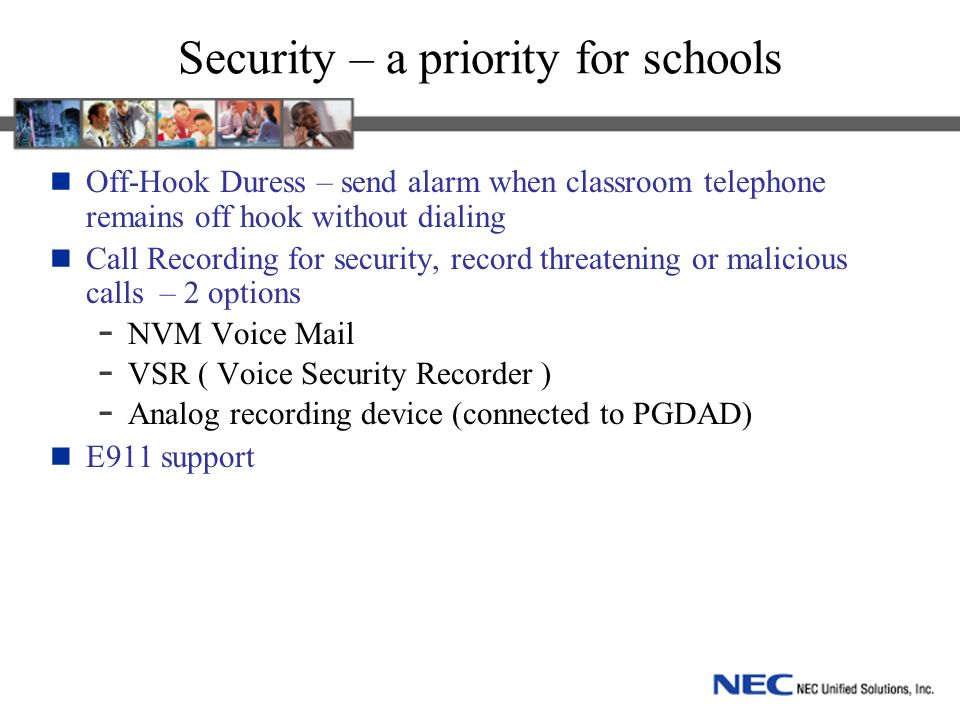 Security – a priority for schools Off-Hook Duress – send alarm when classroom telephone remains off hook without dialing Call Recording for security, record threatening or malicious calls – 2 options - NVM Voice Mail - VSR ( Voice Security Recorder ) - Analog recording device (connected to PGDAD) E911 support