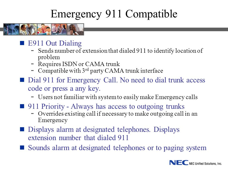 Emergency 911 Compatible E911 Out Dialing - Sends number of extension that dialed 911 to identify location of problem - Requires ISDN or CAMA trunk - Compatible with 3 rd party CAMA trunk interface Dial 911 for Emergency Call.
