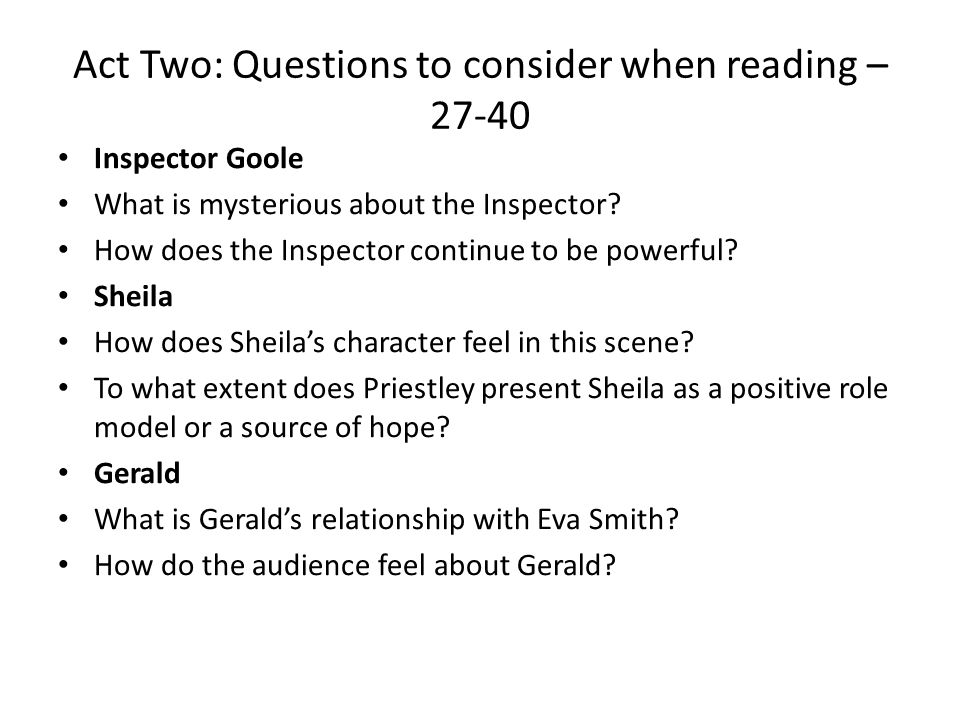 Act Two: Questions to consider when reading – 27-40 Inspector Goole What is mysterious about the Inspector? How does the Inspector continue to be powe
