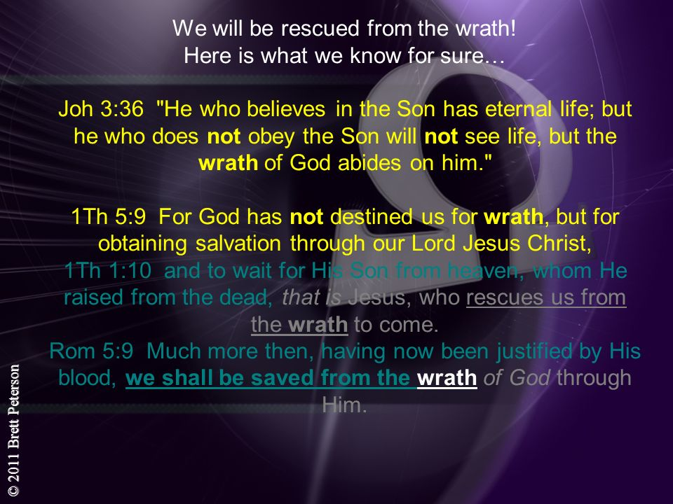 © 2011 Brett Peterson We will be rescued from the wrath! Here is what we know for sure… Joh 3:36