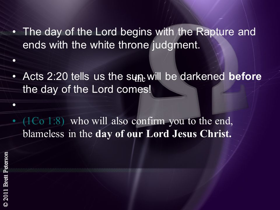 © 2011 Brett Peterson the The day of the Lord begins with the Rapture and ends with the white throne judgment. Acts 2:20 tells us the sun will be dark