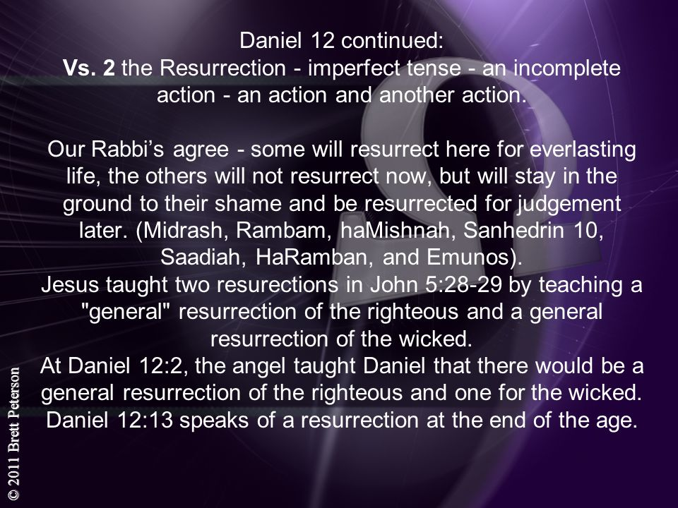 © 2011 Brett Peterson Daniel 12 continued: Vs. 2 the Resurrection - imperfect tense - an incomplete action - an action and another action. Our Rabbis