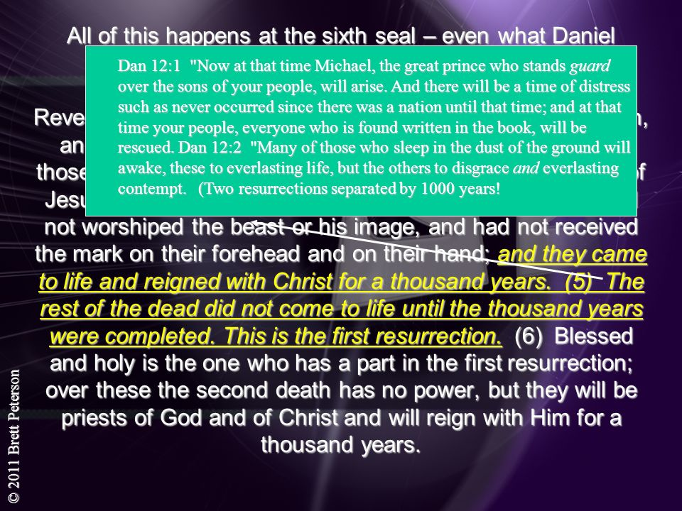 © 2011 Brett Peterson All of this happens at the sixth seal – even what Daniel prophesied: The second Resurrection – judgment Revelation 20:4-6 Then I