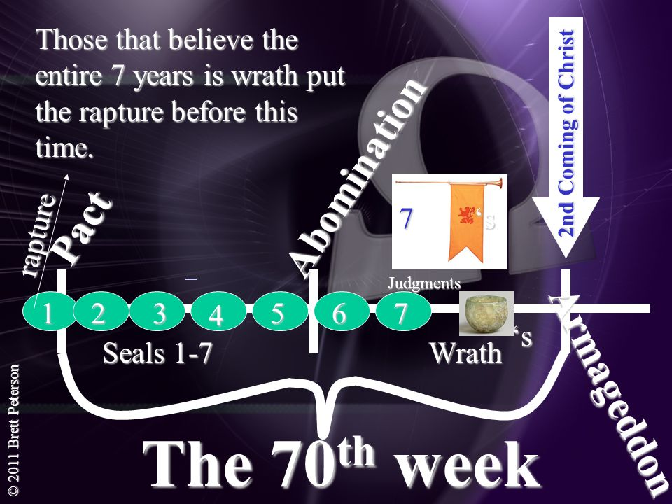 © 2011 Brett Peterson The 70 th week 2nd Coming of Christ Abomination Pact Armageddon 1 Seals 1-7 Wrath 23 4 567 7 s Judgments s Those that believe th