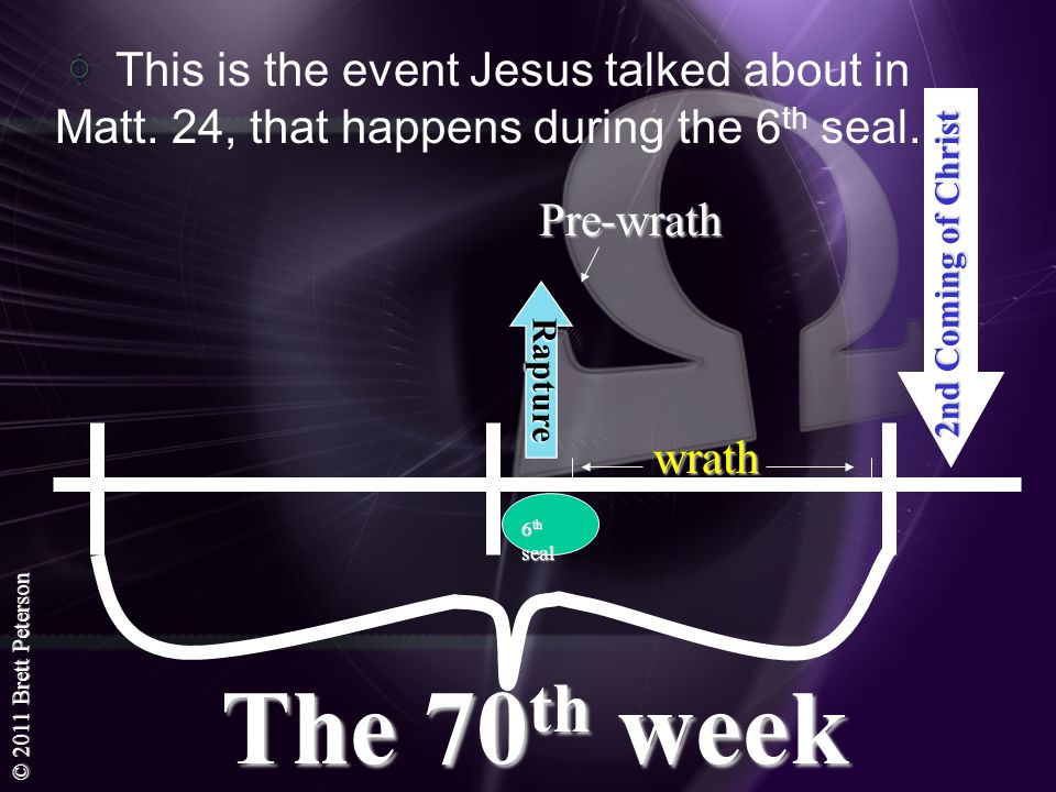 © 2011 Brett Peterson This is the event Jesus talked about in Matt. 24, that happens during the 6 th seal. The 70 th week 2nd Coming of Christ Rapture