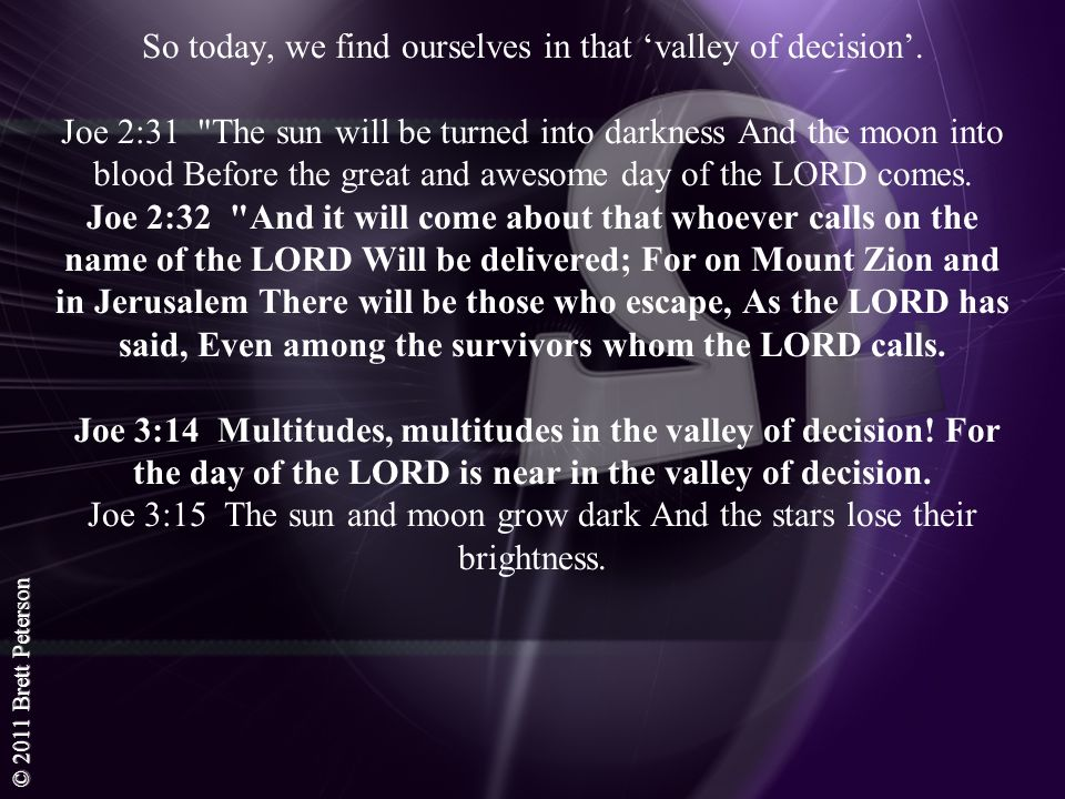 © 2011 Brett Peterson So today, we find ourselves in that valley of decision. Joe 2:31