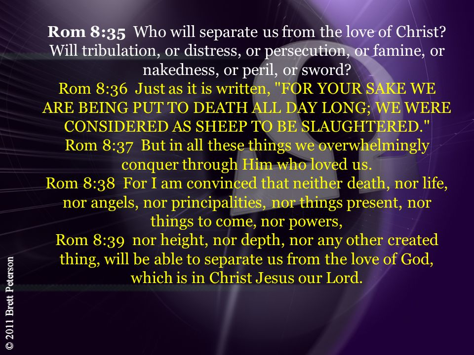 © 2011 Brett Peterson Rom 8:35 Who will separate us from the love of Christ? Will tribulation, or distress, or persecution, or famine, or nakedness, o