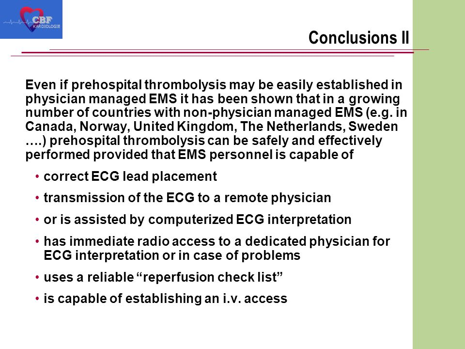 Conclusions II Even if prehospital thrombolysis may be easily established in physician managed EMS it has been shown that in a growing number of countries with non-physician managed EMS (e.g.