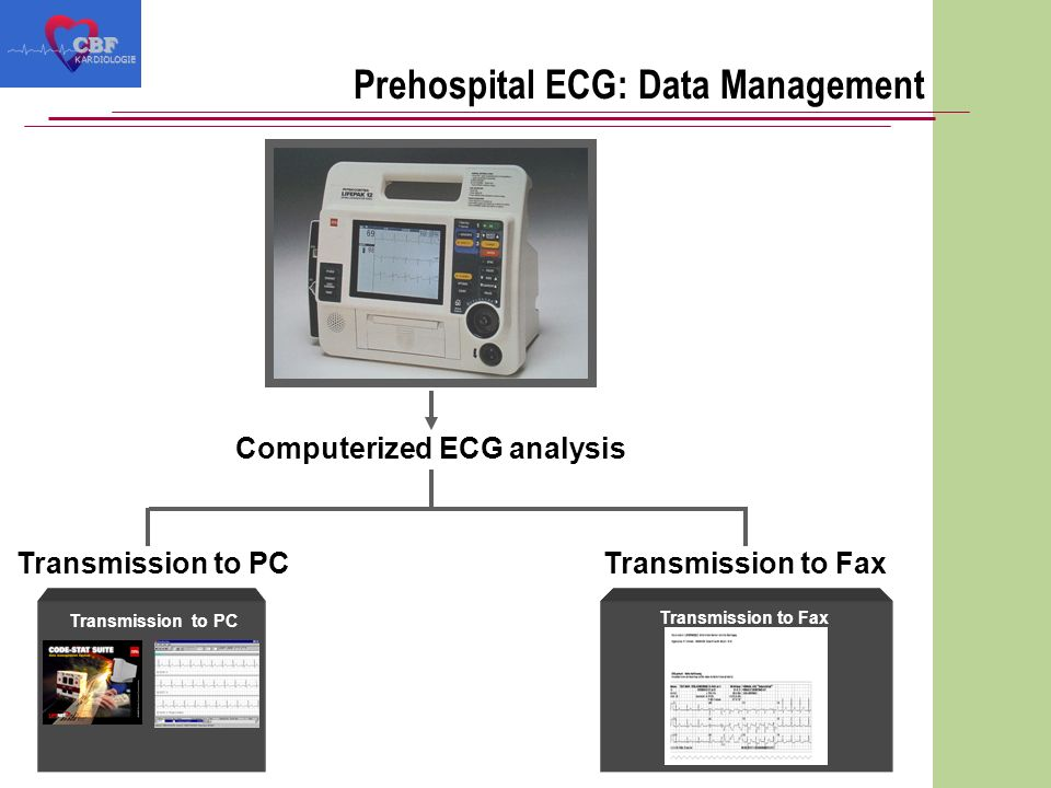 Prehospital ECG: Data ManagementCBF KARDIOLOGIE Transmission to PC Transmission to Fax Computerized ECG analysis Transmission to PCTransmission to Fax
