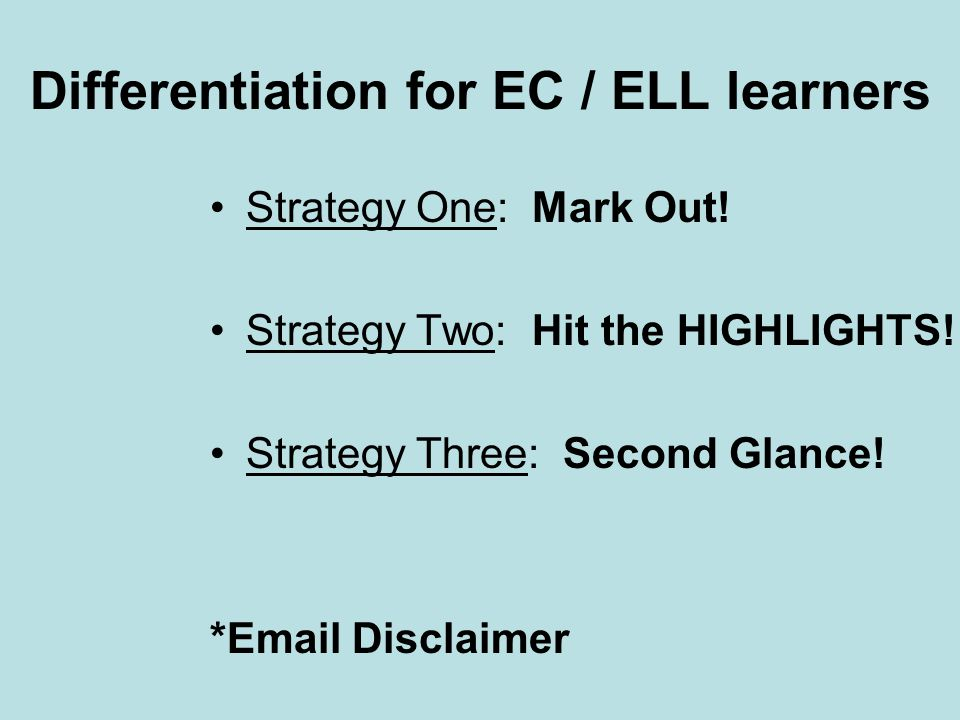 Differentiation for EC / ELL learners Strategy One: Mark Out! Strategy Two: Hit the HIGHLIGHTS! Strategy Three: Second Glance! *Email Disclaimer