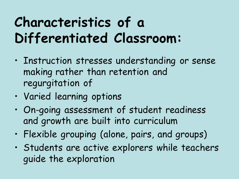 Characteristics of a Differentiated Classroom: Instruction stresses understanding or sense making rather than retention and regurgitation of Varied le