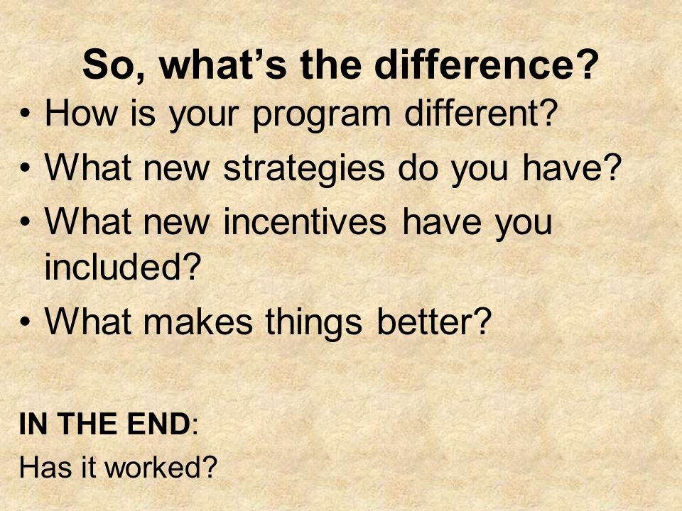 So, whats the difference? How is your program different? What new strategies do you have? What new incentives have you included? What makes things bet