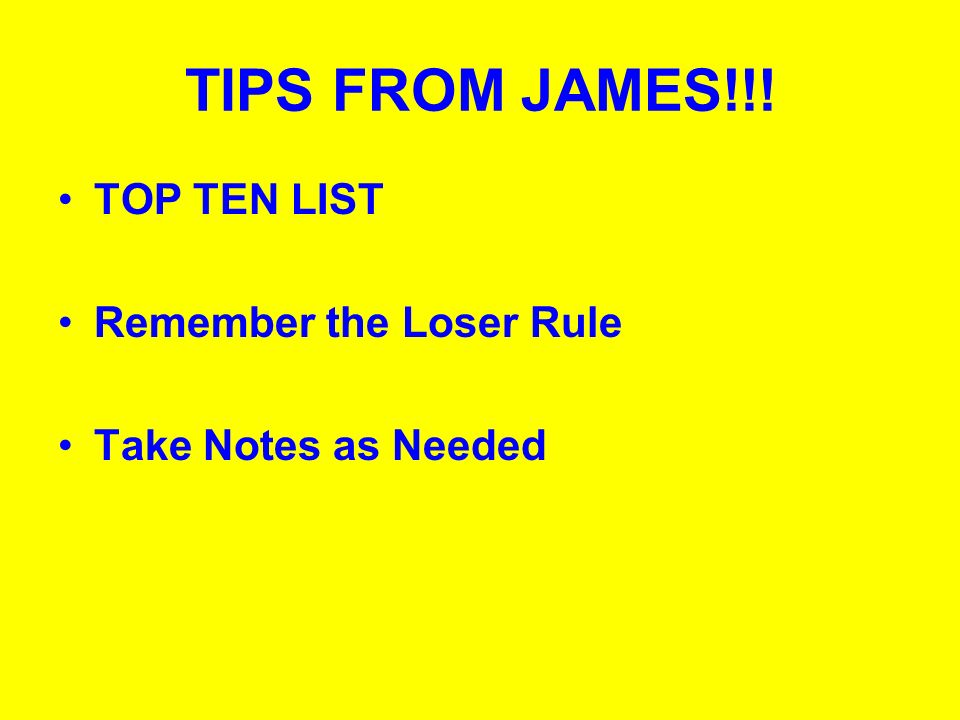 TIPS FROM JAMES!!! TOP TEN LIST Remember the Loser Rule Take Notes as Needed
