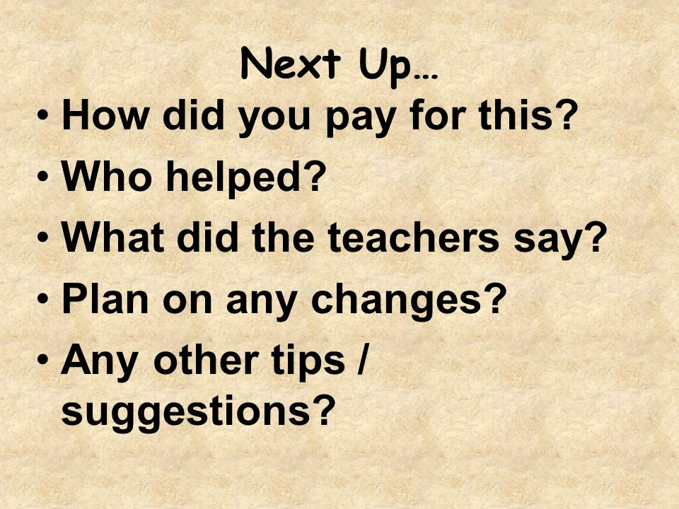 Next Up… How did you pay for this? Who helped? What did the teachers say? Plan on any changes? Any other tips / suggestions?