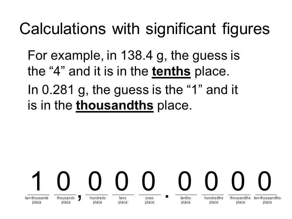 Calculations with significant figures For example, in 138.4 g, the guess is the 4 and it is in the tenths place.