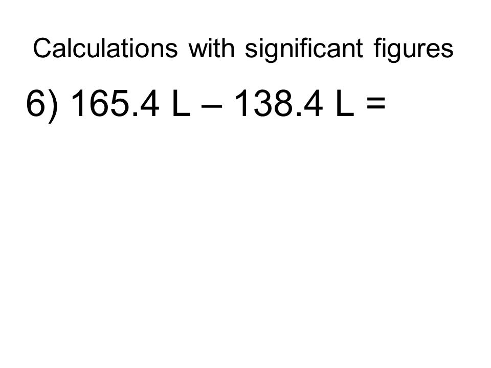 Calculations with significant figures 6) 165.4 L – 138.4 L =