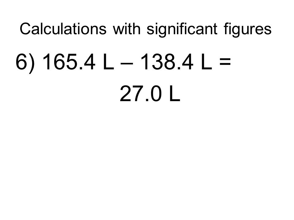 Calculations with significant figures 6) 165.4 L – 138.4 L = 27.0 L