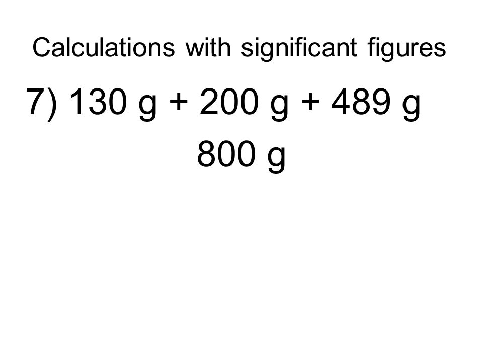 Calculations with significant figures 7) 130 g + 200 g + 489 g 800 g