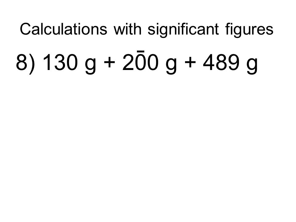 Calculations with significant figures 8) 130 g + 200 g + 489 g