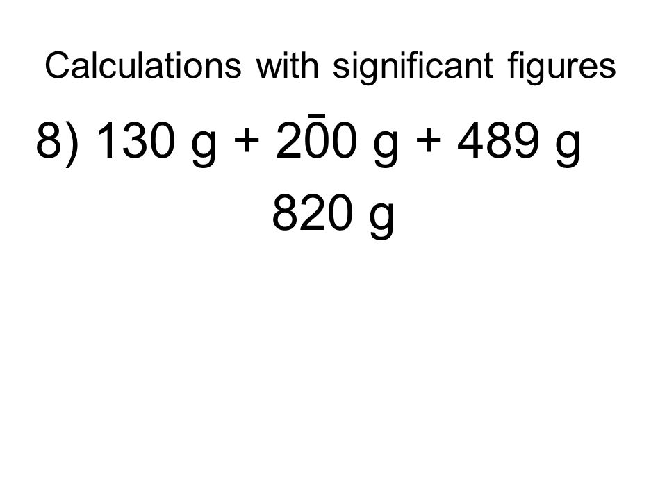 Calculations with significant figures 8) 130 g + 200 g + 489 g 820 g
