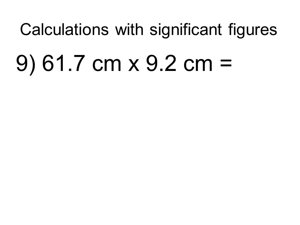 Calculations with significant figures 9) 61.7 cm x 9.2 cm =