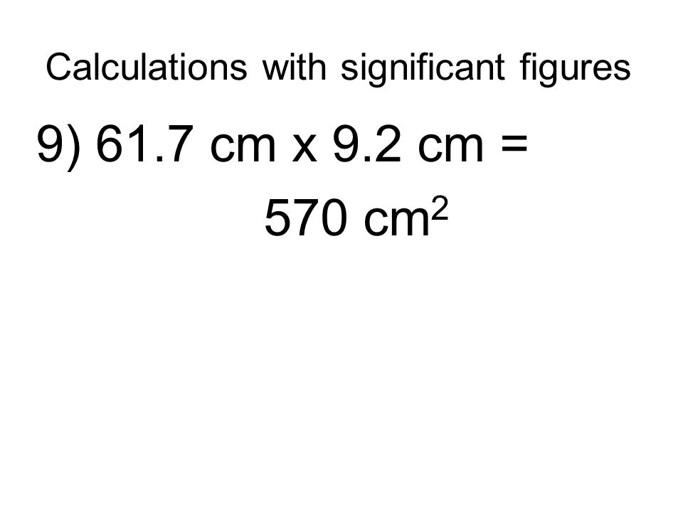 Calculations with significant figures 9) 61.7 cm x 9.2 cm = 570 cm 2
