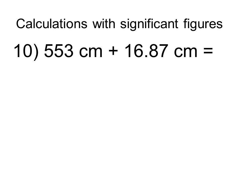 Calculations with significant figures 10) 553 cm + 16.87 cm =