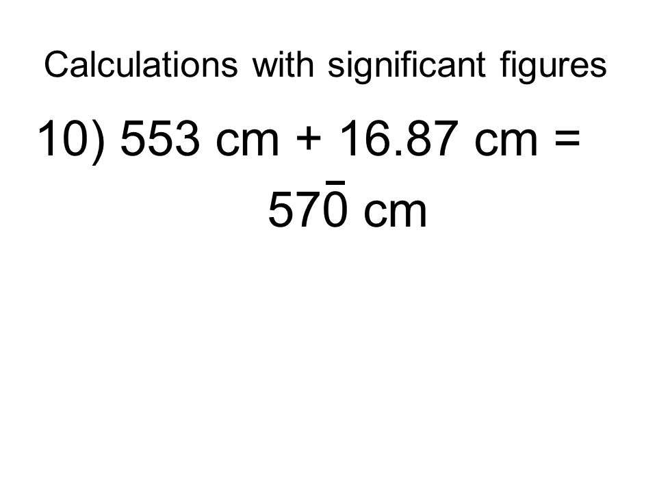 Calculations with significant figures 10) 553 cm + 16.87 cm = 570 cm