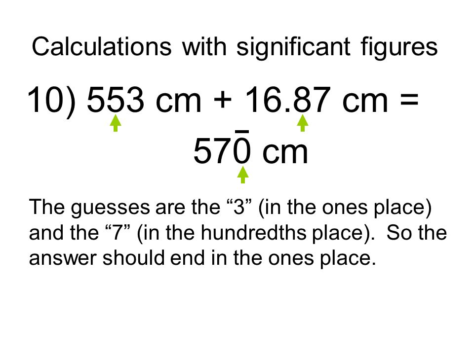Calculations with significant figures 10) 553 cm + 16.87 cm = 570 cm The guesses are the 3 (in the ones place) and the 7 (in the hundredths place).