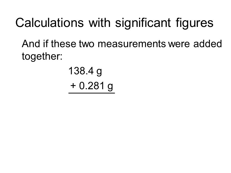 Calculations with significant figures And if these two measurements were added together: 138.4 g + 0.281 g