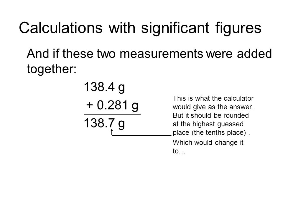 Calculations with significant figures And if these two measurements were added together: 138.4 g + 0.281 g 138.7 g This is what the calculator would give as the answer.