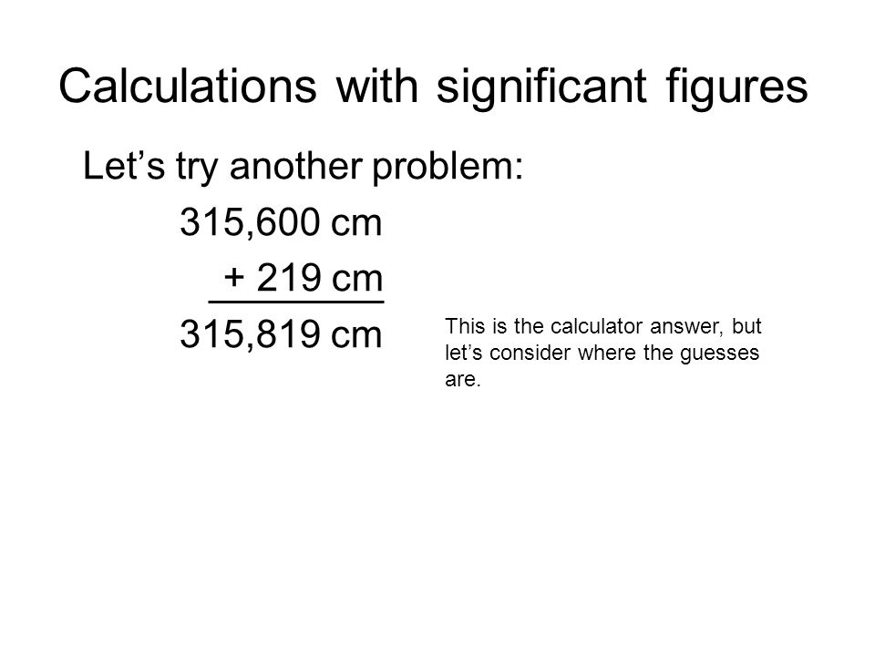 Calculations with significant figures Lets try another problem: 315,600 cm + 219 cm 315,819 cm This is the calculator answer, but lets consider where the guesses are.
