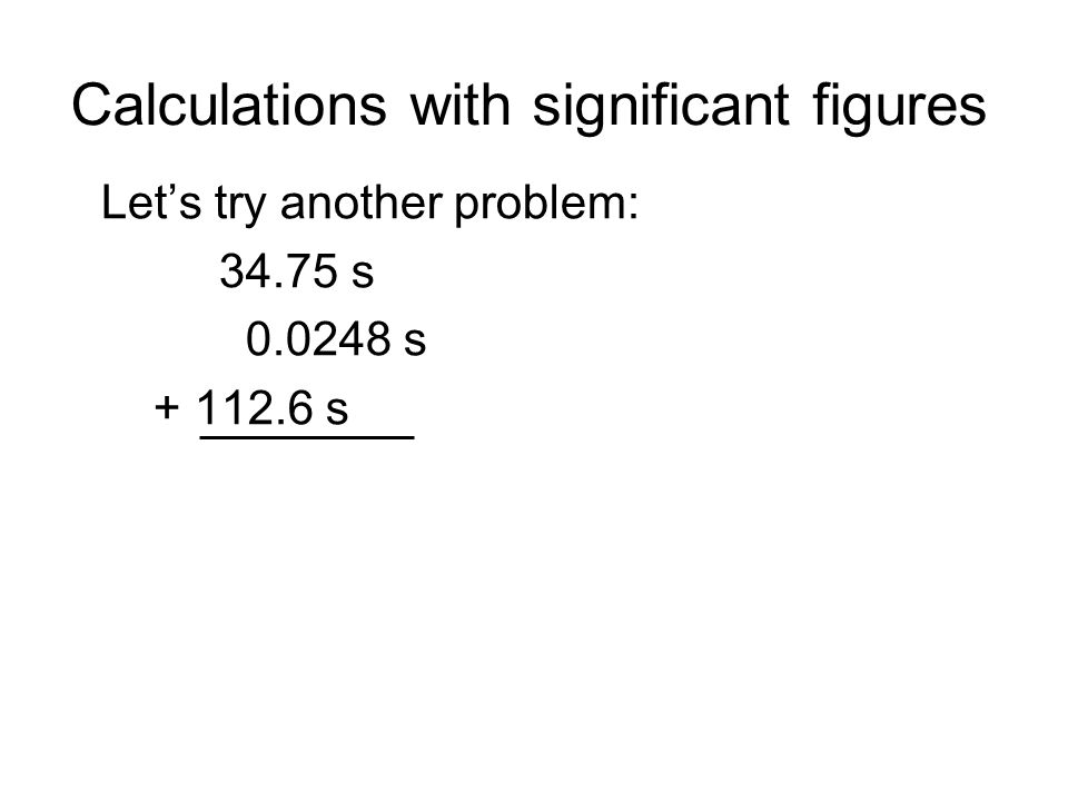 Calculations with significant figures Lets try another problem: 34.75 s 0.0248 s + 112.6 s